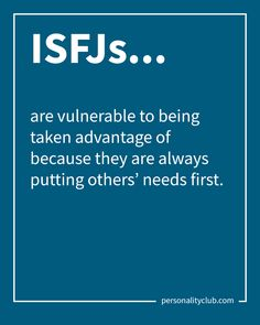 ISFJs are vulnerable to being taken advantage of because they are always putting others' needs first.