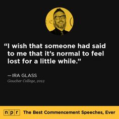 """""""I wish that someone had said to me that it's normal to feel lost for a little while."""" - Ira Glass, 2012."""