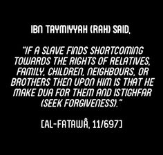 """Ibn Taymiyyah said,""""If a slave finds shortcoming towards the rights of relatives, family, children, neighbors, or brothers then upon him is that he make du'a for them and istighfar (seek forgiveness).""""  [Al-Fatawa, 11/697]"""