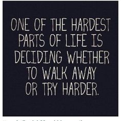 """one of the hardest parts of life is deciding whether to walk away or try harder."""