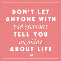 don't let anyone with bad eyebrows tell you anything about life -- beauty quotes