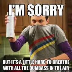 I'm sorry But it's a little hard to breathe with all the dumbass in the air  The Daily Life of Sheldon Cooper