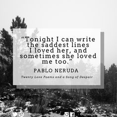 """#Quote: """"Tonight I can write the saddest lines I loved her, and sometimes she loved me too.""""  ~ Pablo Neruda"""