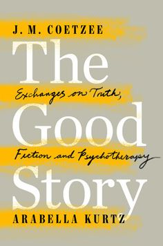THE GOOD STORY by Arabella Kurtz -- A fascinating dialogue on the human desire to make up stories between Nobel Prize–winning author J. M. Coetzee and psychotherapist Arabella Kurtz