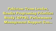 Pakistan: Team Leader, Gender Programing Priorities Study (GPPS), Performance Management Support Contract...