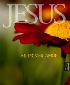 Jesús Mi primer amor, te adoraré por siempre... Mas buscad primeramente el reino de Dios y su justicia, y todas estas cosas os serán añadidas. Mateo 6:33