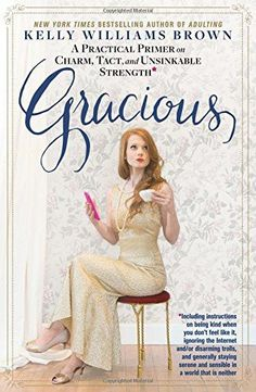 Gracious: A Practical Primer on Charm, Tact, and Unsinkable Strength: Including instructions on being kind when you don't feel like it, igno