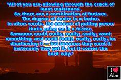 Todos ustedes están PERMITIENDO a través de la grieta de la menor resistencia.  Por lo tanto hay una combinación de factores.  El grado de deseo es un factor.  En otras palabras, la cantidad de potencia de tracción que está sucediendo es un factor.  Alguien podría realmente, realmente, realmente, querer algo, y podría realmente, realmente, realmente, no PERMITIRLO - pero porque ellos lo quieren intensamente ellos lo consiguen, pero viene de la manera difícil.