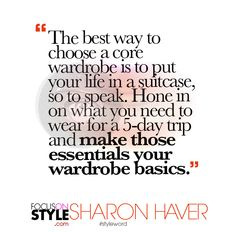 """The best way to choose a core wardrobe is to put your life in a suitcase, so to speak.""  For more daily stylist tips + style inspiration, visit: https://focusonstyle.com/styleword/ #fashionquote #styleword"