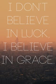 I DON'T BELIEVE IN LUCK, I BELIEVE IN GRACE