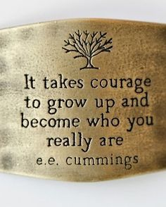 It takes courage to grow up.