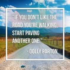 """""""If you don't like the road you're walking, start paving another one."""" - Dolly Parton"""