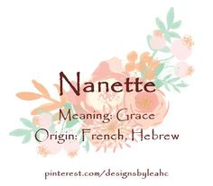 "Baby Girl Name: Nanette. Meaning: Grace. Origin: French, Hebrew. ""Little Ann"" in French."