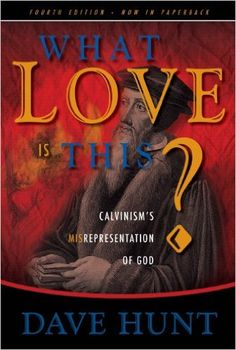 What Love Is This?: Calvinism's Misrepresentation of God Paperback -  by Dave Hunt