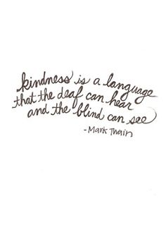 kindness is a language that the deaf can hear and the blind can see ~ Mark Twain Kindness Matters, Kindness Quotes, Human Kindness, Blind, Deaf Quotes, Smile Quotes, Famous Quotes, Quotable Quotes, Words Quotes