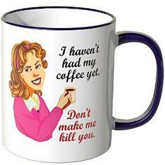 Wandkings Tasse, Spruch: I haven't had my coffee yet. Don't make me kill you  http://www.amazon.de/gp/product/B00ULV81RC/ref=as_li_qf_sp_asin_il_tl?ie=UTF8&camp=1638&creative=6742&creativeASIN=B00ULV81RC&linkCode=as2&tag=httpwwwwandki-21&linkId=GCDO24S2FEASNHKU