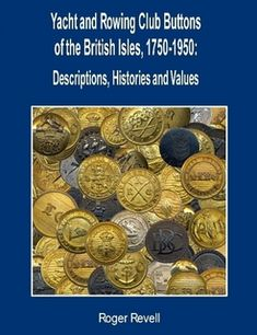 Golden Age Buttons.- Yacht and Rowing Club Buttons of the British Isles, 1750-1950 by Rober Revell