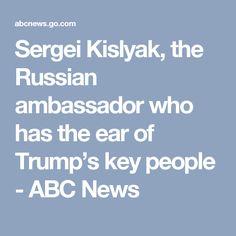 Sergei Kislyak, the Russian ambassador who has the ear of Trump's key people - ABC News
