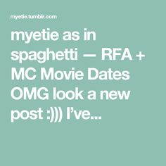 myetie as in spaghetti — RFA + MC Movie Dates OMG look a new post :))) I've...