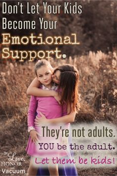 Don't let your kids become your emotional support! Certainly you love your kids, but get your emotional needs met with your spouse or your friends. Don't put them in that position!