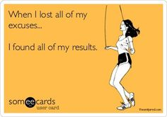 When I lost all of my excuses...I found all of my results.