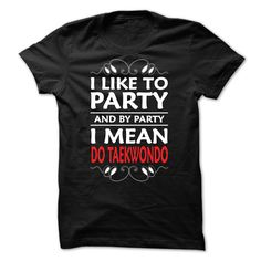 I like to party and by party I mean Do taekwondo - 0615 T Shirts, Hoodies. Check price ==► https://www.sunfrog.com/LifeStyle/I-like-to-party-and-by-party-I-mean-Do-taekwondo--0615.html?41382 $23