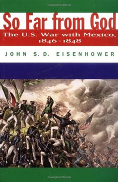 So far from God : the U.S. war with Mexico, 1846-1848 by John S.D. Eisenhower - E405 .E37 2000
