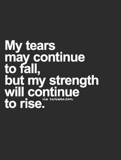 """My tears ay continue to fall, but my strength will continue to rise."""