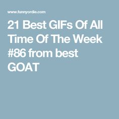 21 Best GIFs Of All Time Of The Week #86 from best GOAT