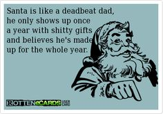 Santa is like a deadbeat dad,  he only shows up once   a year with shitty gifts   and believes he's made   up for the whole year.