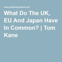What Do The UK, EU And Japan Have In Common? | Tom Kane