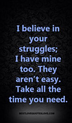 I believe in your struggles; I have mine too. They aren't easy. Take all the time you need.
