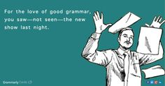 For the love of good grammar, you saw—not seen—the new show last night.  I'm correcting my son all the time!