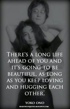 Heartfelt Quotes: There's a long life ahead of you and it's going to be beautiful, as long as you keep loving and hugging each other. ~Yoko Ono