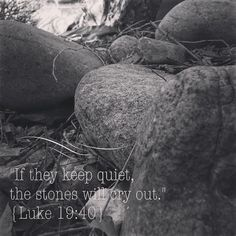 """If they keep quiet, the stones will cry out."" Luke 19:40"