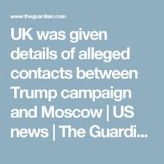 04/28/17   UK was given details of alleged contacts between Trump campaign and Moscow   US news   The Guardian