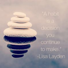 """""""A habit is a decision you continue to make."""" - Lisa Layden"""