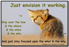 Just envision it working. Skip over the how & the where & the when & the who. And just stay focused upon the what & the why. Abraham-Hicks Quotes (AHQ2994)