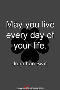 May you live every day of your life. Jonathan Swift