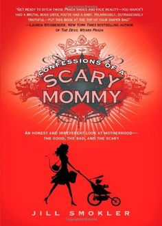 Confessions of a Scary Mommy: An Honest and Irreverent Look at Motherhood: The Good, The Bad, and the Scary by Jill Smokler, http://www.amazon.com/gp/product/1451673779/ref=cm_sw_r_pi_alp_RXAEpb0KARDEB