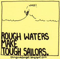 Rough waters make tough sailors.