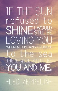 """If the sun refused to shine, I would still be loving you. When mountains crumble to the sea, there will still be you and me"". - Led Zeppelin"