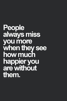 People always miss you more when they see how much happier you are without them