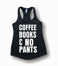 Coffee Books And No Pants. tank top be sexy be fit be you! Tank tops For working out and staying motivated. Personalize your very own shirts.