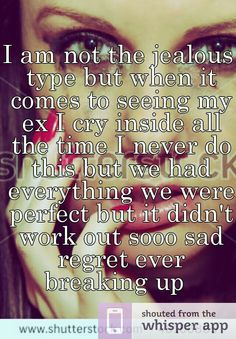 I am not the jealous type but when it comes to seeing my ex I cry inside all the time I never do this but we had everything we were perfect but it didn't work out sooo sad regret ever breaking up