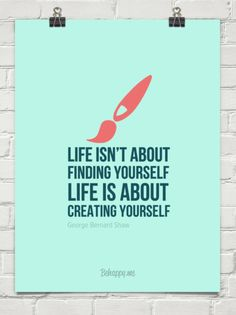 Life isn't about finding yourself life is about creating yourself by George Bernard Shaw #214228