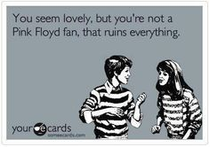 You seem lovely, but your not a Pink Floyd fan. that ruins everything! A deal breaker? Is your significant other a Pink Floyd fan?