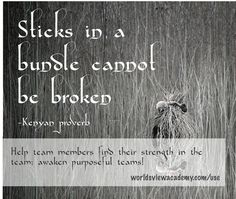 'Sticks in a bundle cannot be broken' a poignant Kenyan proverb letting us know the value of teamwork.
