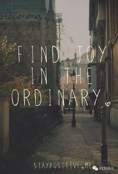 """""""Find Joy in the Ordinary"""" - Inspirational quotes and motivational words and sayings The Words, Cool Words, Great Quotes, Quotes To Live By, Inspirational Quotes, Motivational Quotes, Words Quotes, Me Quotes, Qoutes"""