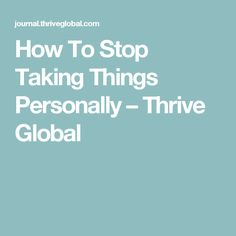 How To Stop Taking Things Personally – Thrive Global